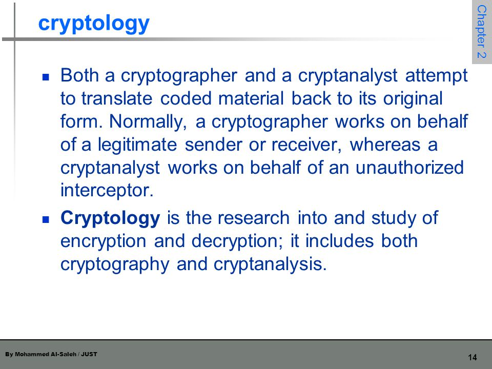 By Mohammed Al-Saleh / JUST 14 Chapter 2 cryptology Both a cryptographer and a cryptanalyst attempt to translate coded material back to its original f
