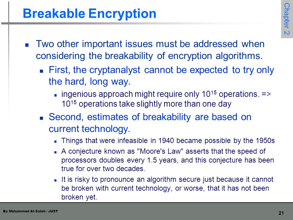 By Mohammed Al-Saleh / JUST 21 Chapter 2 Breakable Encryption Two other important issues must be addressed when considering the breakability of encryp