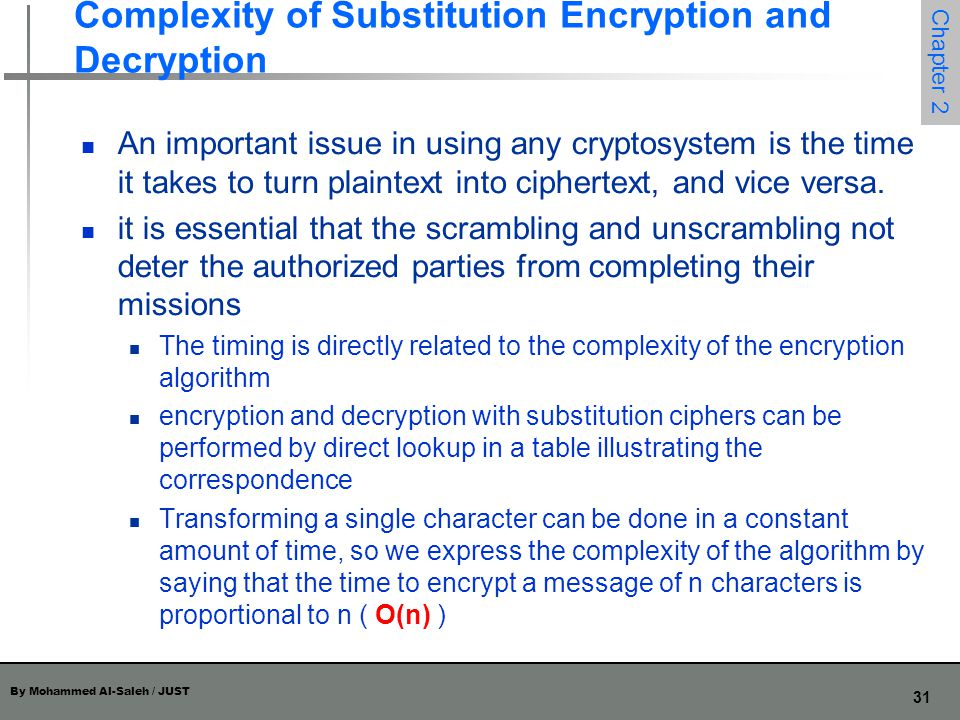 By Mohammed Al-Saleh / JUST 31 Chapter 2 Complexity of Substitution Encryption and Decryption An important issue in using any cryptosystem is the time
