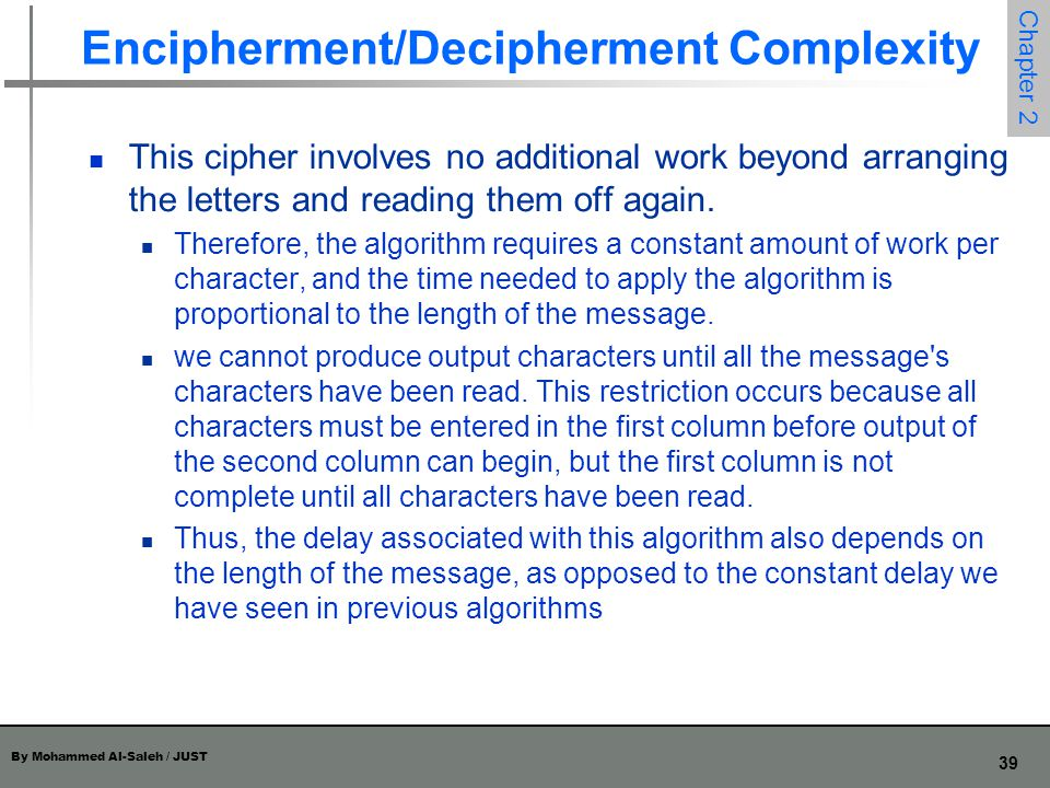 By Mohammed Al-Saleh / JUST 39 Chapter 2 Encipherment/Decipherment Complexity This cipher involves no additional work beyond arranging the letters and