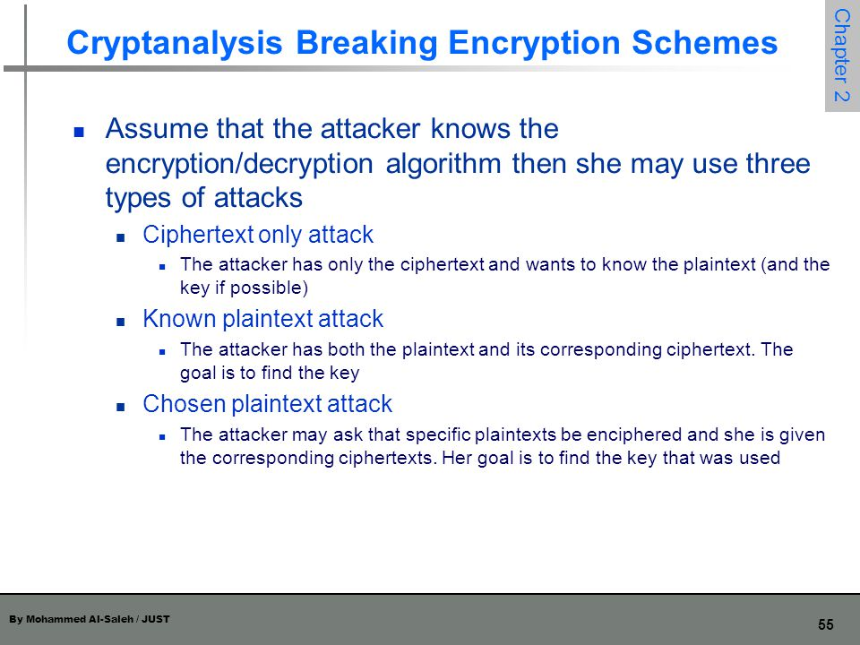 By Mohammed Al-Saleh / JUST 55 Chapter 2 Cryptanalysis Breaking Encryption Schemes Assume that the attacker knows the encryption/decryption algorithm