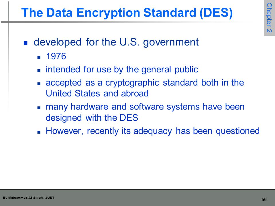 By Mohammed Al-Saleh / JUST 56 Chapter 2 The Data Encryption Standard (DES) developed for the U.S. government 1976 intended for use by the general pub