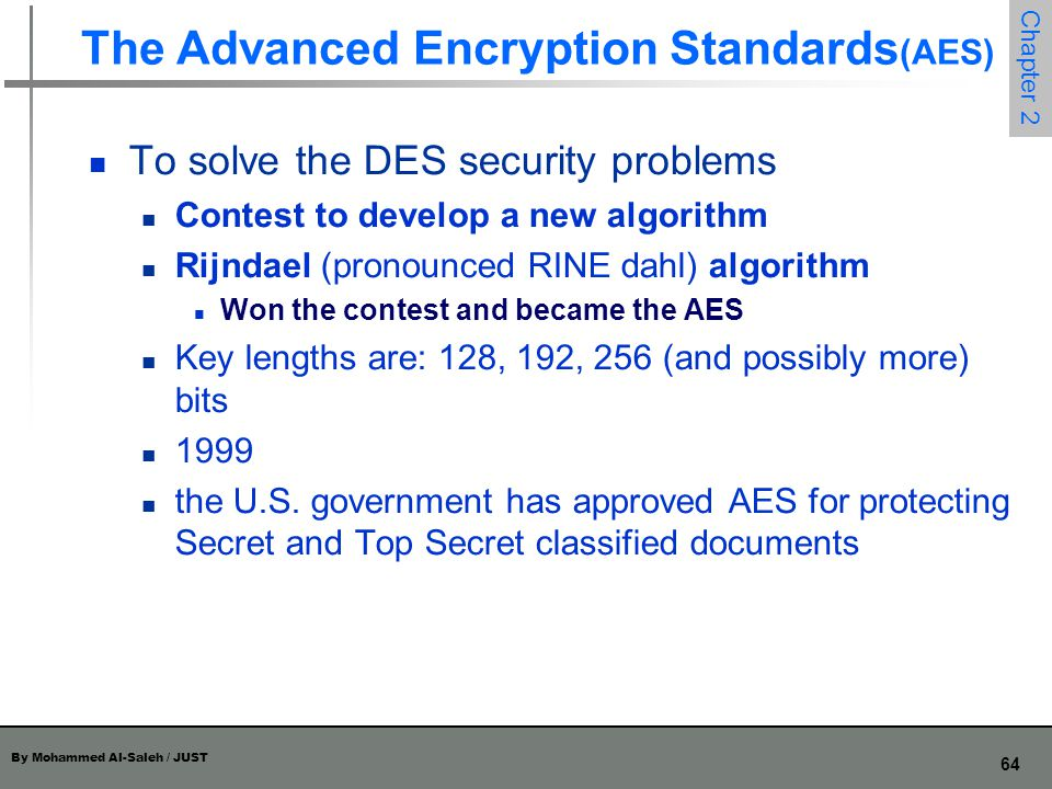 By Mohammed Al-Saleh / JUST 64 Chapter 2 The Advanced Encryption Standards (AES) To solve the DES security problems Contest to develop a new algorithm