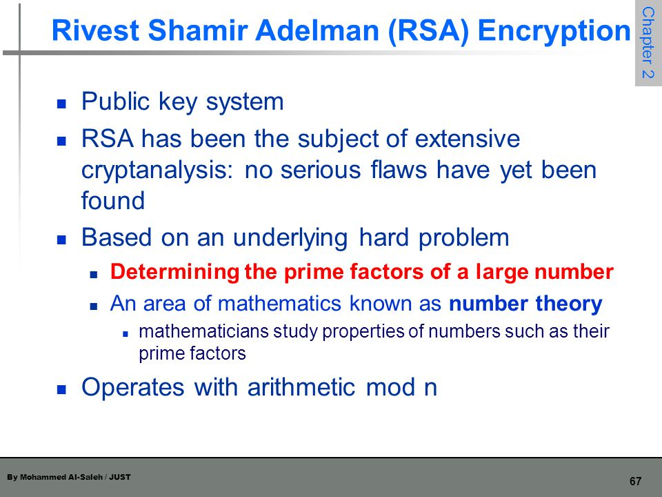 By Mohammed Al-Saleh / JUST 67 Chapter 2 Rivest Shamir Adelman (RSA) Encryption Public key system RSA has been the subject of extensive cryptanalysis: