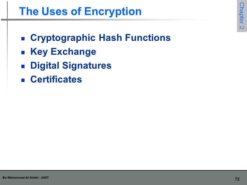 By Mohammed Al-Saleh / JUST 72 Chapter 2 The Uses of Encryption Cryptographic Hash Functions Key Exchange Digital Signatures Certificates