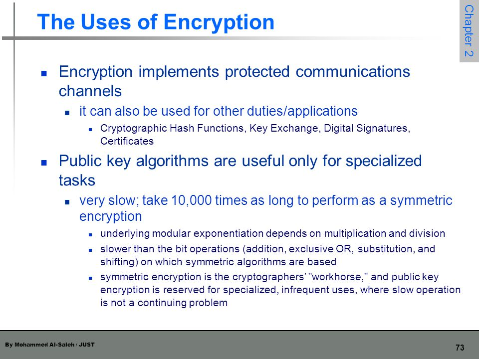 By Mohammed Al-Saleh / JUST 73 Chapter 2 The Uses of Encryption Encryption implements protected communications channels it can also be used for other