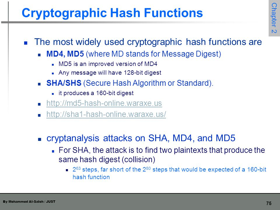 By Mohammed Al-Saleh / JUST 75 Chapter 2 Cryptographic Hash Functions The most widely used cryptographic hash functions are MD4, MD5 (where MD stands