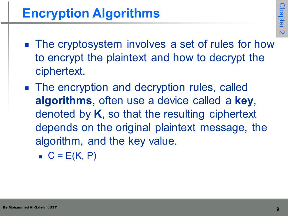 By Mohammed Al-Saleh / JUST 9 Chapter 2 Encryption Algorithms The cryptosystem involves a set of rules for how to encrypt the plaintext and how to dec