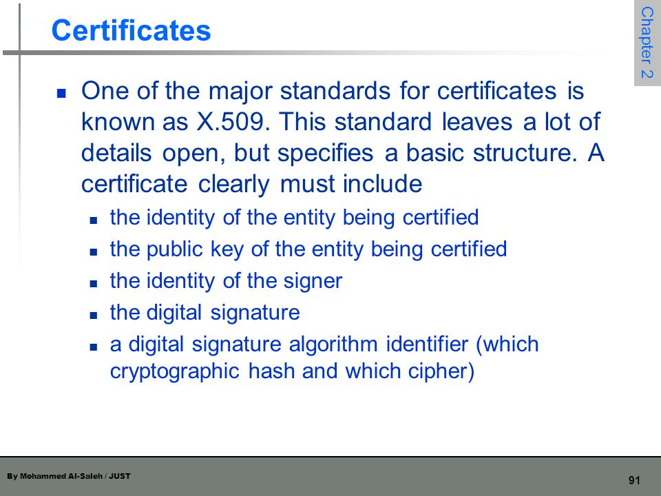 By Mohammed Al-Saleh / JUST 91 Chapter 2 Certificates One of the major standards for certificates is known as X.509. This standard leaves a lot of det