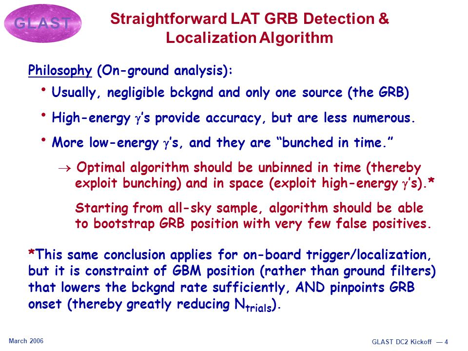 March 2006 GLAST DC2 Kickoff — 4 Straightforward LAT GRB Detection & Localization Algorithm Philosophy (On-ground analysis): Usually, negligible bckgnd and only one source (the GRB) High-energy  's provide accuracy, but are less numerous.
