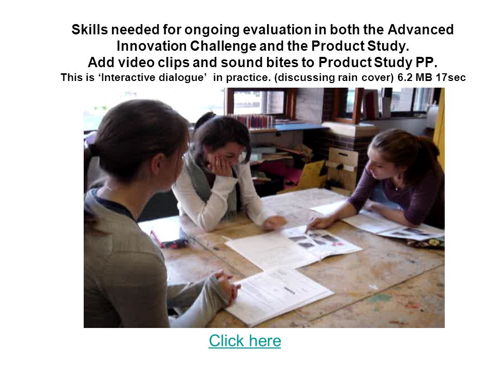 Skills needed for ongoing evaluation in both the Advanced Innovation Challenge and the Product Study. Add video clips and sound bites to Product Study