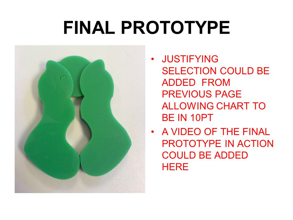 FINAL PROTOTYPE JUSTIFYING SELECTION COULD BE ADDED FROM PREVIOUS PAGE ALLOWING CHART TO BE IN 10PT A VIDEO OF THE FINAL PROTOTYPE IN ACTION COULD BE