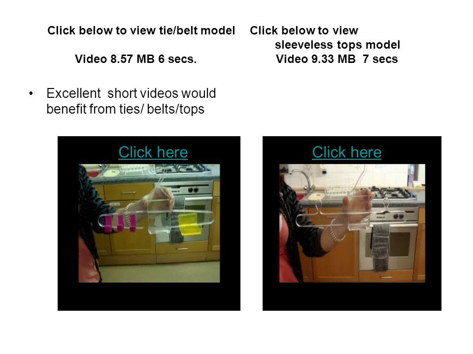 Click below to view tie/belt model Click below to view sleeveless tops model Video 8.57 MB 6 secs. Video 9.33 MB 7 secs Excellent short videos would b