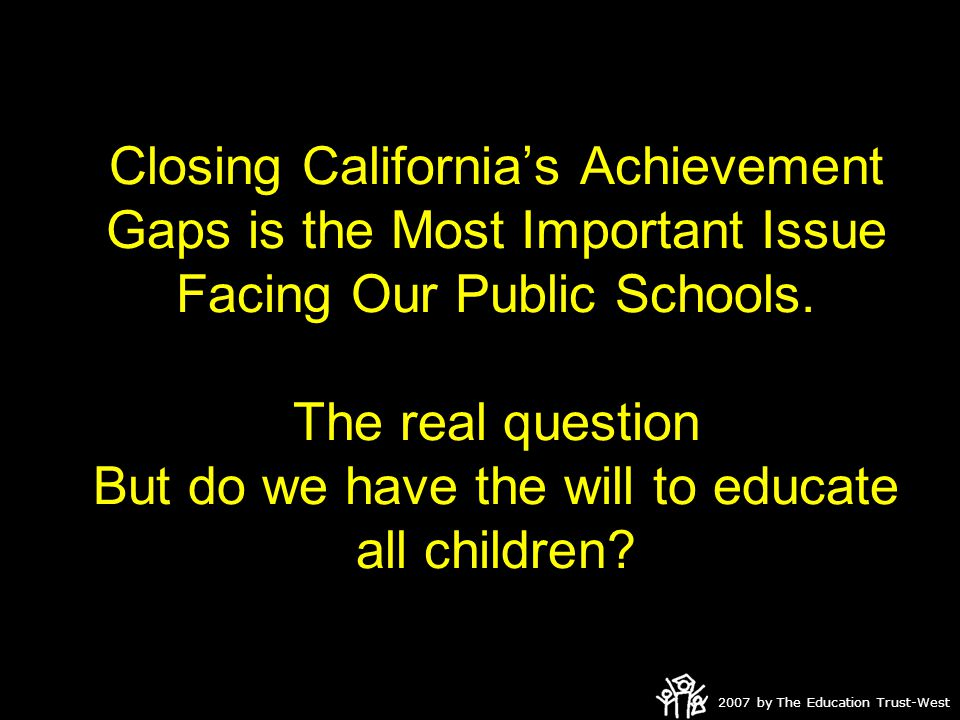 2007 by The Education Trust-West Closing California's Achievement Gaps is the Most Important Issue Facing Our Public Schools.