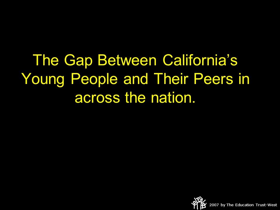 2007 by The Education Trust-West The Gap Between California's Young People and Their Peers in across the nation.