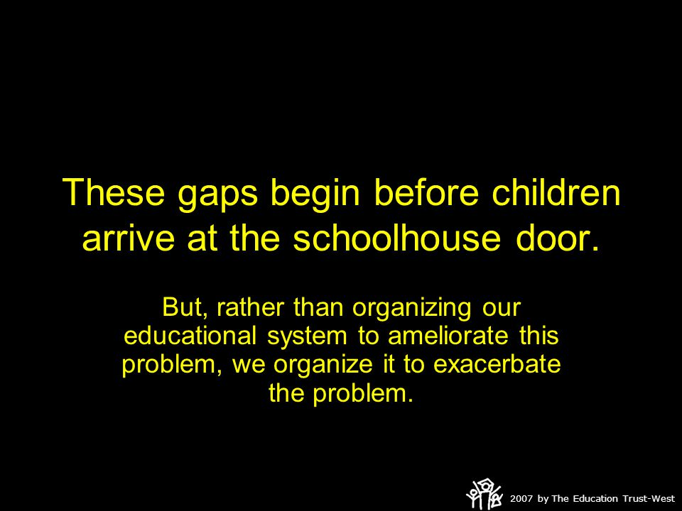 2007 by The Education Trust-West These gaps begin before children arrive at the schoolhouse door.