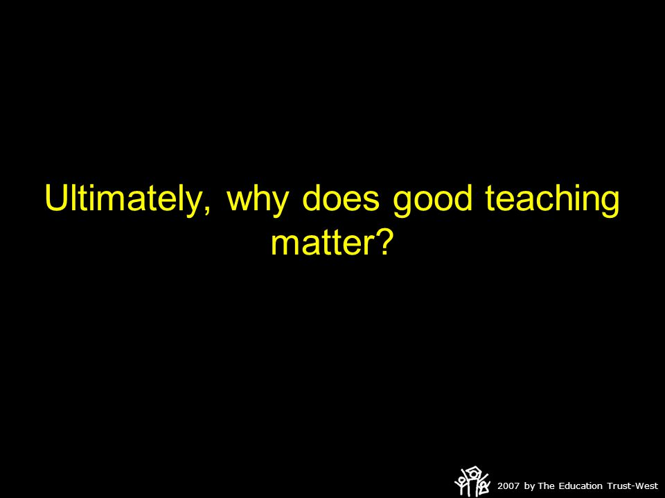 2007 by The Education Trust-West Ultimately, why does good teaching matter?