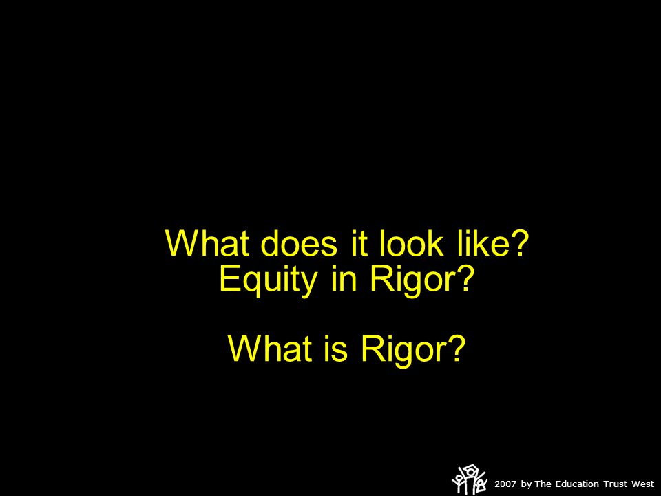 2007 by The Education Trust-West What does it look like? Equity in Rigor? What is Rigor?