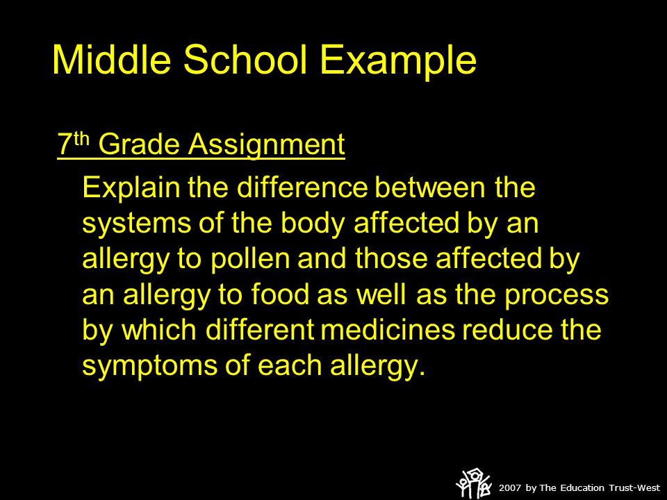 2007 by The Education Trust-West Middle School Example 7 th Grade Assignment Explain the difference between the systems of the body affected by an allergy to pollen and those affected by an allergy to food as well as the process by which different medicines reduce the symptoms of each allergy.