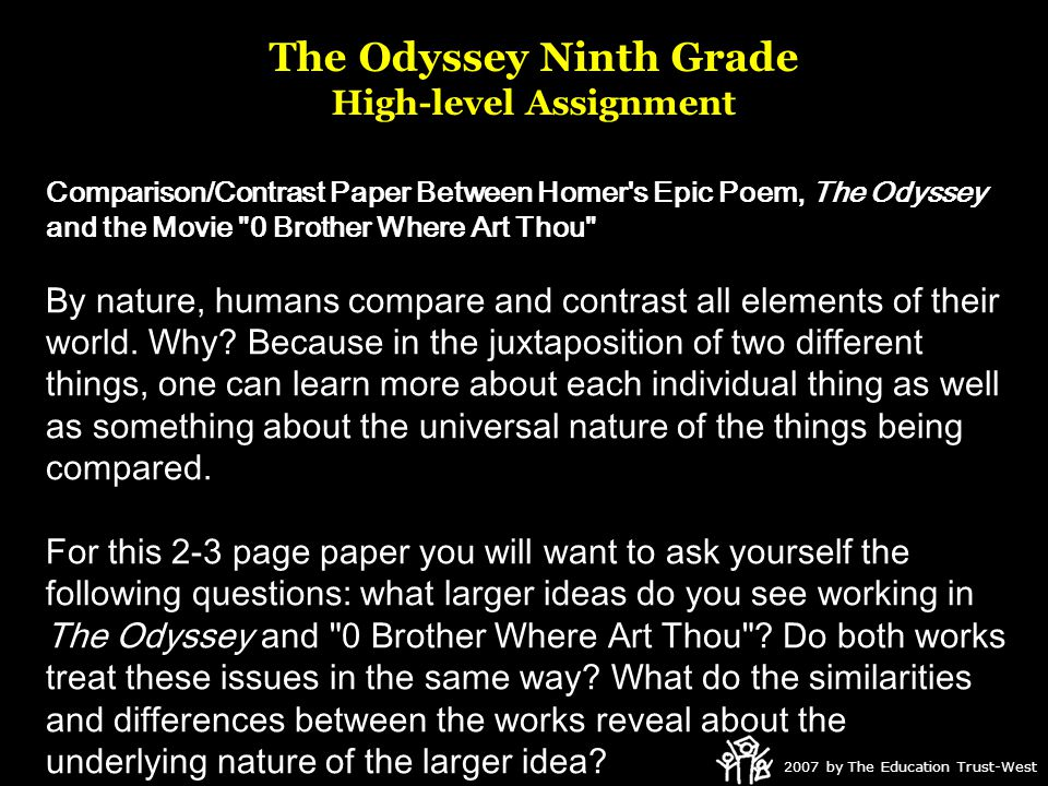 2007 by The Education Trust-West The Odyssey Ninth Grade High-level Assignment Comparison/Contrast Paper Between Homer s Epic Poem, The Odyssey and the Movie 0 Brother Where Art Thou By nature, humans compare and contrast all elements of their world.