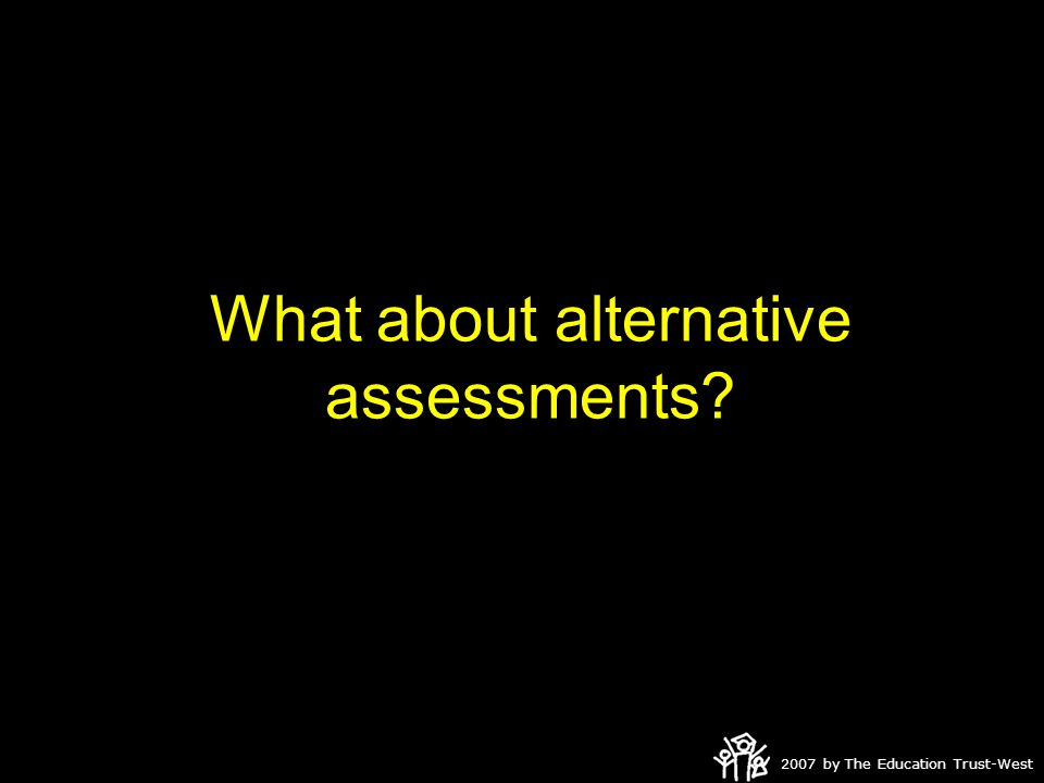 2007 by The Education Trust-West What about alternative assessments?