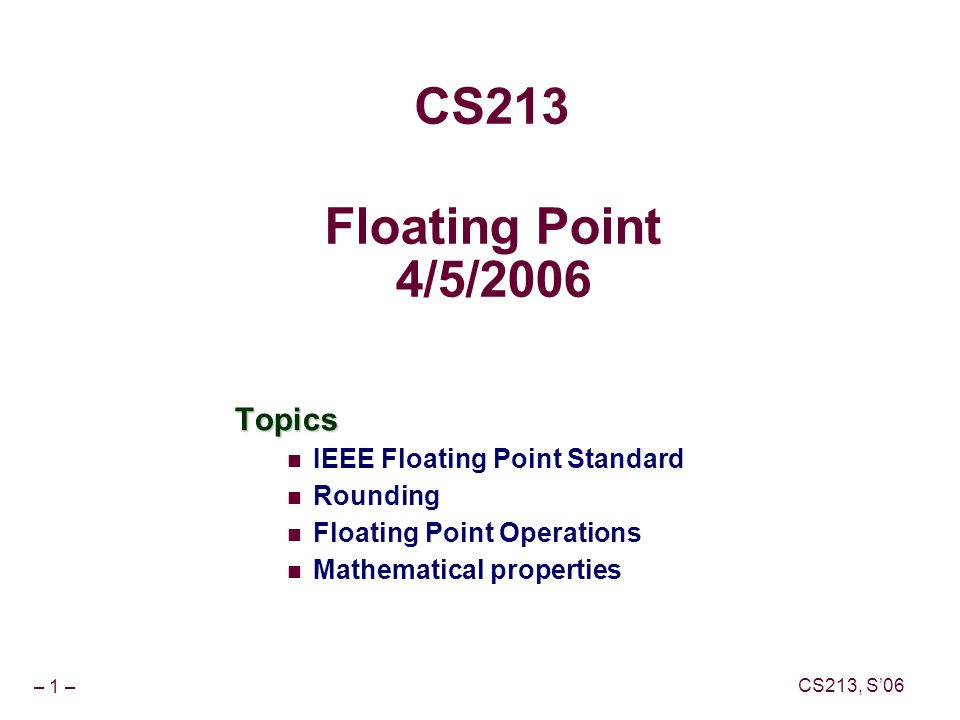 – 1 – CS213, S'06 Floating Point 4/5/2006 Topics IEEE Floating Point Standard Rounding Floating Point Operations Mathematical properties CS213