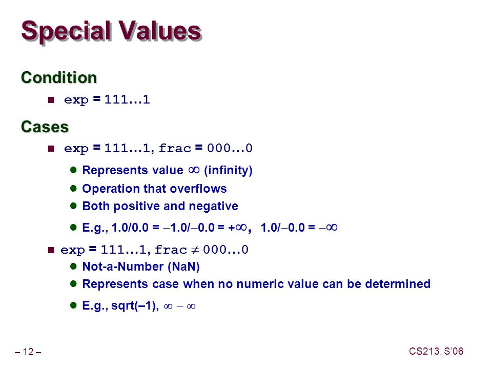 – 12 – CS213, S'06 Special Values Condition exp = 111 … 1Cases exp = 111 … 1, frac = 000 … 0 Represents value   (infinity) Operation that overflows Both positive and negative E.g., 1.0/0.0 =  1.0/  0.0 = + , 1.0/  0.0 =   exp = 111 … 1, frac  000 … 0 Not-a-Number (NaN) Represents case when no numeric value can be determined E.g., sqrt(–1), 