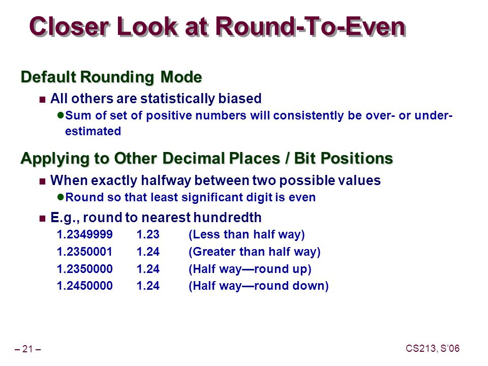 – 21 – CS213, S'06 Closer Look at Round-To-Even Default Rounding Mode All others are statistically biased Sum of set of positive numbers will consistently be over- or under- estimated Applying to Other Decimal Places / Bit Positions When exactly halfway between two possible values Round so that least significant digit is even E.g., round to nearest hundredth 1.23499991.23(Less than half way) 1.23500011.24(Greater than half way) 1.23500001.24(Half way—round up) 1.24500001.24(Half way—round down)
