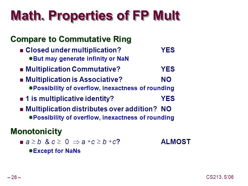 – 26 – CS213, S'06 Math. Properties of FP Mult Compare to Commutative Ring Closed under multiplication?YES But may generate infinity or NaN Multiplica