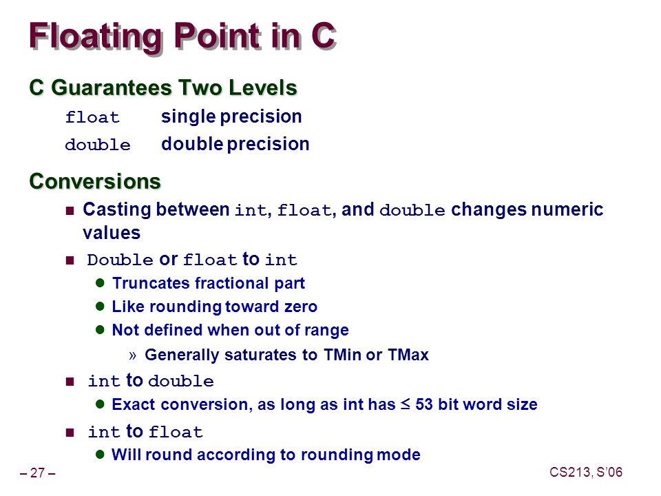 – 27 – CS213, S'06 Floating Point in C C Guarantees Two Levels float single precision double double precisionConversions Casting between int, float, and double changes numeric values Double or float to int Truncates fractional part Like rounding toward zero Not defined when out of range »Generally saturates to TMin or TMax int to double Exact conversion, as long as int has ≤ 53 bit word size int to float Will round according to rounding mode