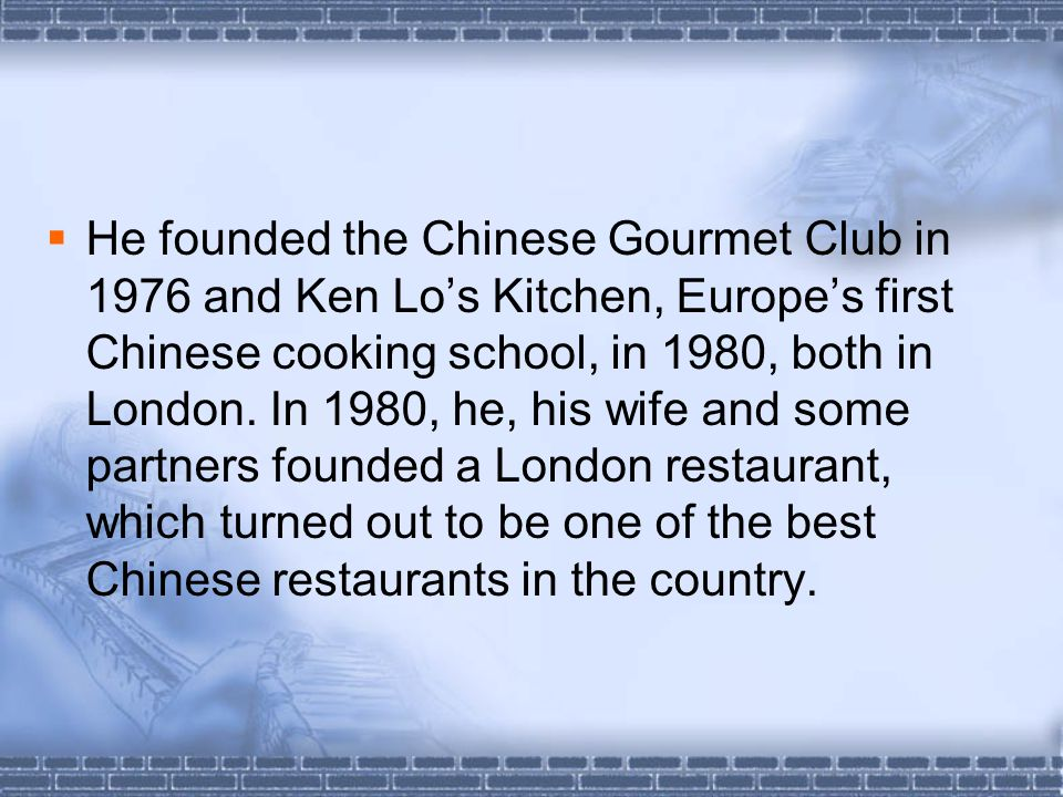  He founded the Chinese Gourmet Club in 1976 and Ken Lo's Kitchen, Europe's first Chinese cooking school, in 1980, both in London.