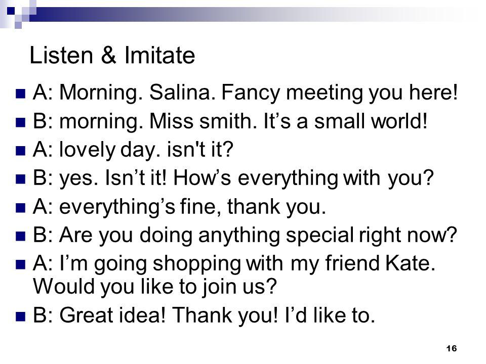 16 Listen & Imitate A: Morning. Salina. Fancy meeting you here.