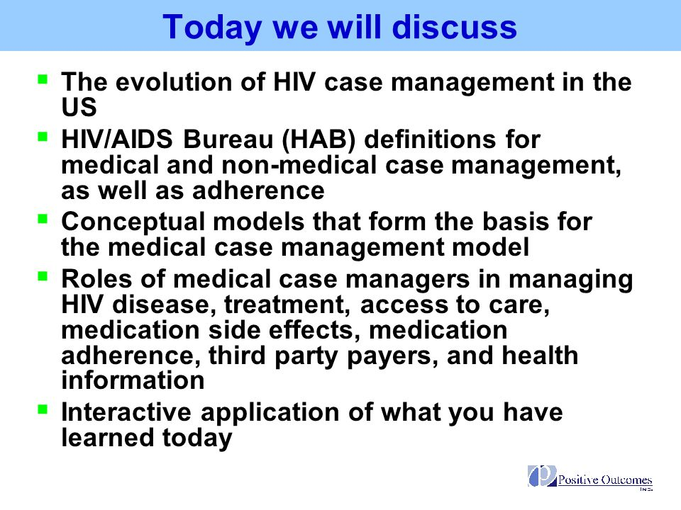 Quick History of HIV Case Management Early 1980s  Focus on hospitalizations and end of life care  Case managers coordinated care for terminally ill patients  Case managers tend to be from other health care or social work systems and have a personal commitment to the AIDS epidemic  Volunteers provide support services Late 1980s and Early 1990s  Focus on newly introduced HIV testing and treatment (AZT)  Support activities offer alternatives to inpatient stays  A continuum of support services develops  Volunteers continue to provide support services, with CBOs forming  Populations impacted by HIV become diverse
