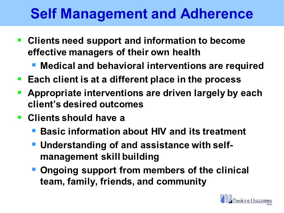 Self-Management and Adherence Activities  Activities that clients perform to control their illness, prevent future complications, and cope with the impact of HIV and its treatment  Collaborative goal setting  Symptoms monitoring  Lifestyle behaviors including healthy diet, getting regular exercise, and smoking cessation  Taking medication in the dose and frequency prescribed  Keep medical, case management, and other appointments  Communicating with the care team, family, and others  Ongoing problem-solving to overcome potential barriers