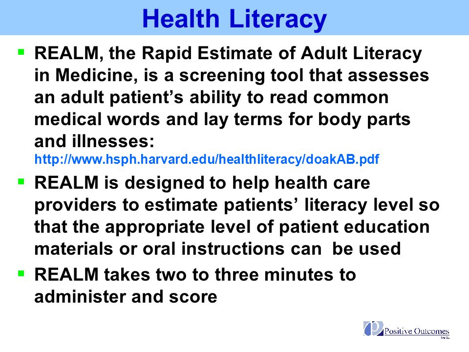 Health Literacy Score Raw Score Grade Equivalent 0-183 RD Grade and Below Will not be able to read most low literacy materials; will need repeated oral instructions, materials composed primarily of illustrations, or audio or video tapes 19-444 th to 6 th Grade Will need low literacy materials may not be able to read prescription labels 45-607 th to 8 th Grade Will struggle with most patient education materials; will not be offended by low literacy materials 61-66High School Will be able to read most patient education materials