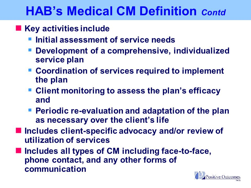 Provision of advice and assistance in obtaining medical, social, community, legal, financial, and other needed services Does not involve coordination and follow-up of medical treatments, as medical CM does HAB's Non-Medical CM Definition