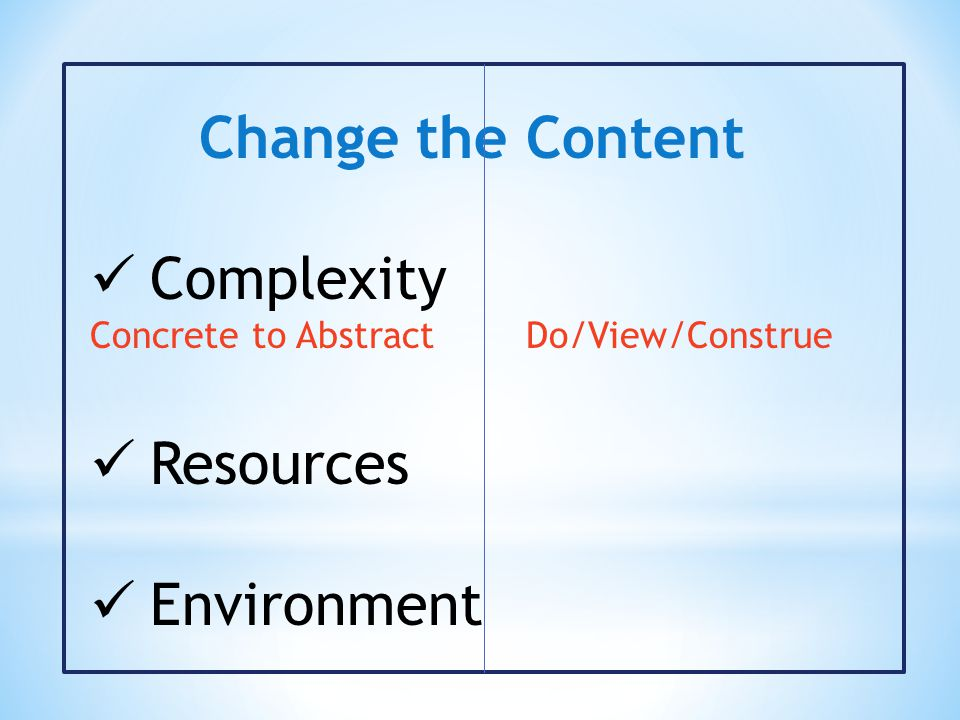 Change the Content Complexity Concrete to Abstract Do/View/Construe Resources Environment