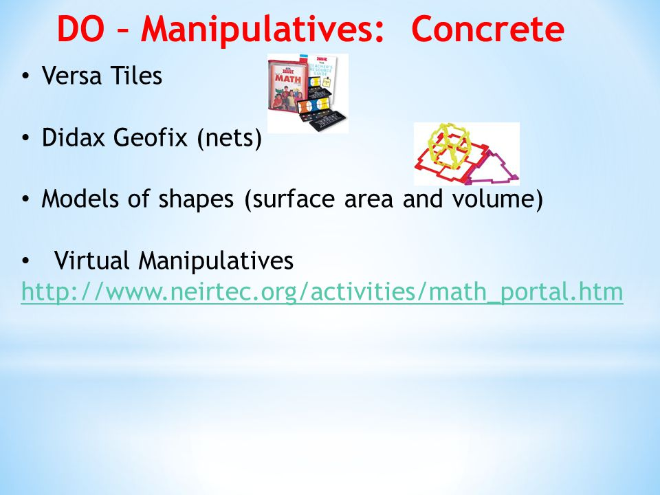 DO – Manipulatives: Concrete Versa Tiles Didax Geofix (nets) Models of shapes (surface area and volume) Virtual Manipulatives http://www.neirtec.org/activities/math_portal.htm