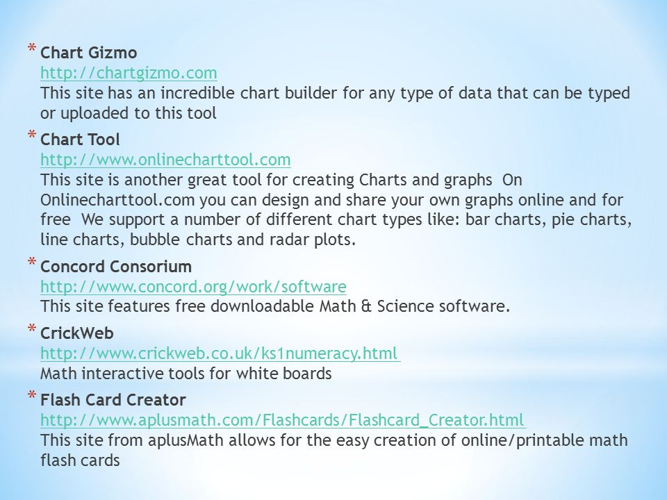* Chart Gizmo http://chartgizmo.com This site has an incredible chart builder for any type of data that can be typed or uploaded to this tool http://chartgizmo.com * Chart Tool http://www.onlinecharttool.com This site is another great tool for creating Charts and graphs On Onlinecharttool.com you can design and share your own graphs online and for free We support a number of different chart types like: bar charts, pie charts, line charts, bubble charts and radar plots.