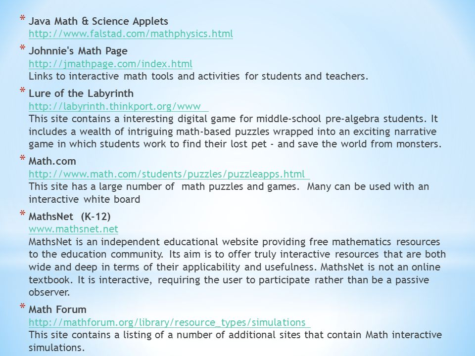 * Java Math & Science Applets http://www.falstad.com/mathphysics.html http://www.falstad.com/mathphysics.html * Johnnie s Math Page http://jmathpage.com/index.html Links to interactive math tools and activities for students and teachers.