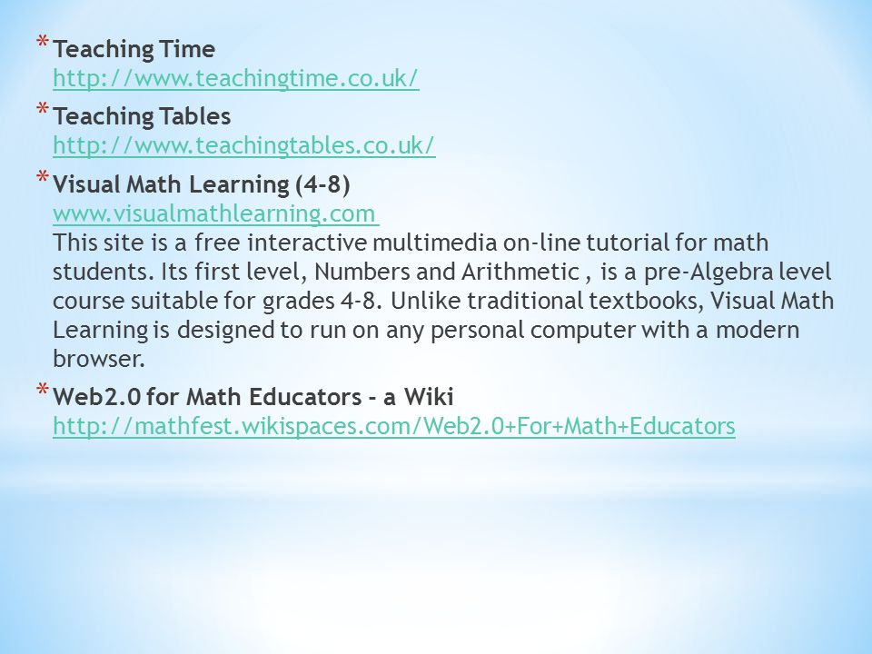 * Teaching Time http://www.teachingtime.co.uk/ http://www.teachingtime.co.uk/ * Teaching Tables http://www.teachingtables.co.uk/ http://www.teachingtables.co.uk/ * Visual Math Learning (4-8) www.visualmathlearning.com This site is a free interactive multimedia on-line tutorial for math students.
