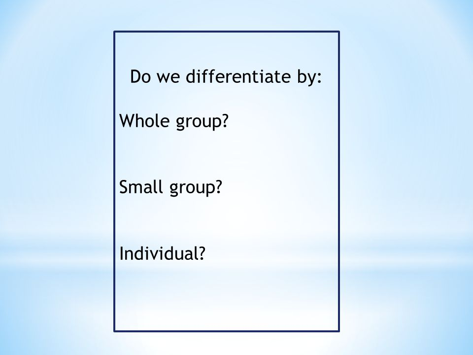 Do we differentiate by: Whole group? Small group? Individual?