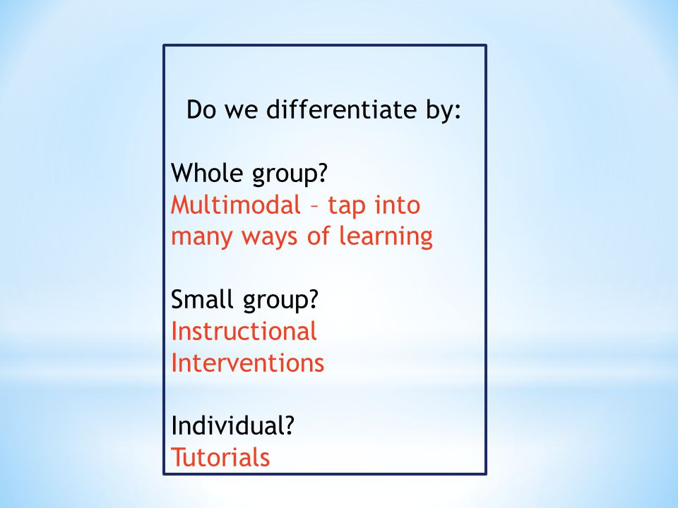 Do we differentiate by: Whole group. Multimodal – tap into many ways of learning Small group.