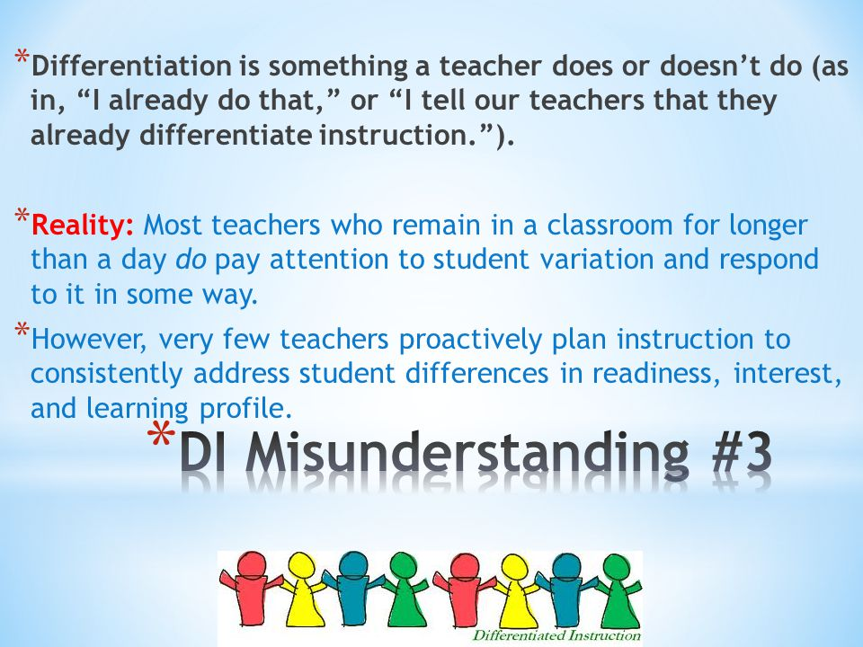 * Differentiation is something a teacher does or doesn't do (as in, I already do that, or I tell our teachers that they already differentiate instruction. ).