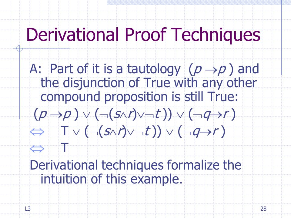 L328 Derivational Proof Techniques A: Part of it is a tautology (p  p ) and the disjunction of True with any other compound proposition is still True: (p  p )  (  (s  r)  t ))  (  q  r )  T  (  (s  r)  t ))  (  q  r )  T Derivational techniques formalize the intuition of this example.