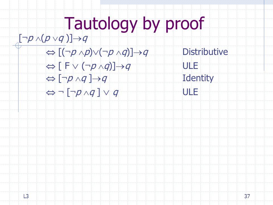 L337 Tautology by proof [ ¬ p  (p  q )]  q  [( ¬ p  p)  ( ¬ p  q)]  qDistributive  [ F  ( ¬ p  q)]  q ULE  [ ¬ p  q ]  q Identity  ¬ [