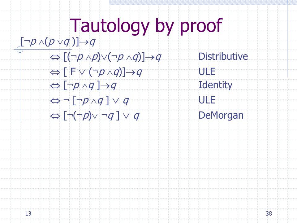 L338 Tautology by proof [ ¬ p  (p  q )]  q  [( ¬ p  p)  ( ¬ p  q)]  qDistributive  [ F  ( ¬ p  q)]  q ULE  [ ¬ p  q ]  q Identity  ¬ [