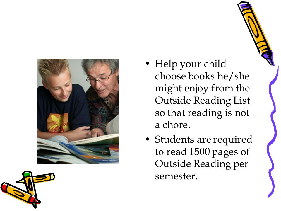 Help your child choose books he/she might enjoy from the Outside Reading List so that reading is not a chore. Students are required to read 1500 pages
