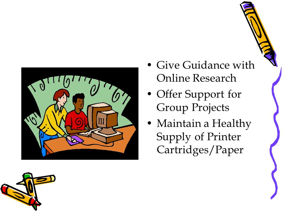 Give Guidance with Online Research Offer Support for Group Projects Maintain a Healthy Supply of Printer Cartridges/Paper