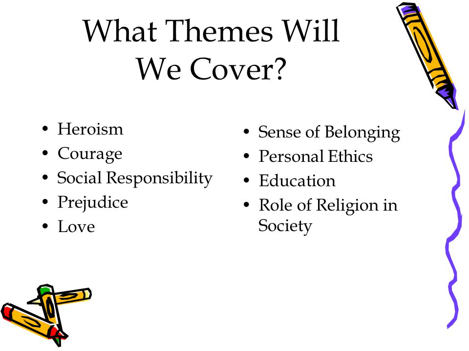 What Themes Will We Cover? Heroism Courage Social Responsibility Prejudice Love Sense of Belonging Personal Ethics Education Role of Religion in Socie